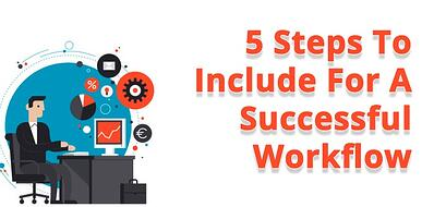 5 Steps To Include for a successful workflow.