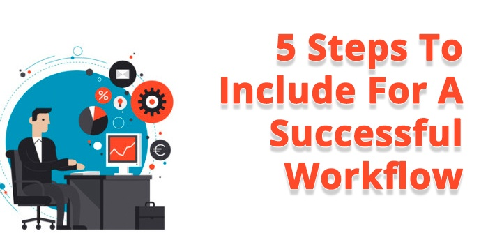 5 Different Steps To Make Sure Are Part Of Your Workflow