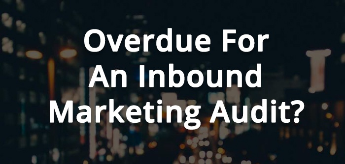 7 Reasons Why Your Company Is Overdue For An Inbound Marketing Audit