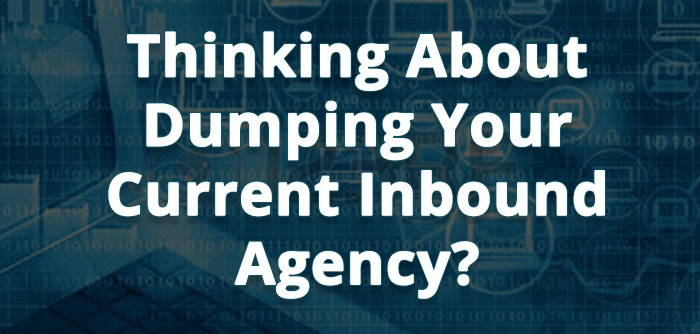 Why You Should Leave Your Current Inbound Marketing Agency